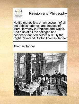 Notitia Monastica; Or, an Account of All the Abbies, Priories, and Houses of Friers, Formerly in England and Wales. and Also of All the Colleges and Hospitals Founded Before A.D. by the Right Reverend Doctor Thomas Tanner by Thomas Tanner image