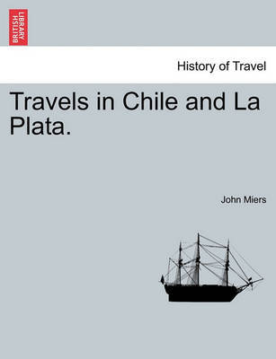 Travels in Chile and La Plata. by John Miers