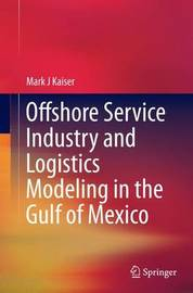 Offshore Service Industry and Logistics Modeling in the Gulf of Mexico by Mark J. Kaiser