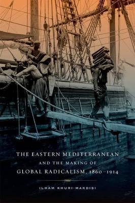 The Eastern Mediterranean and the Making of Global Radicalism, 1860-1914 by Ilham Khuri-Makdisi image