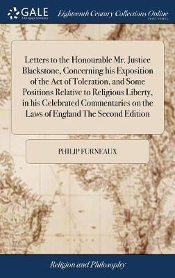 Letters to the Honourable Mr. Justice Blackstone, Concerning His Exposition of the Act of Toleration, and Some Positions Relative to Religious Liberty, in His Celebrated Commentaries on the Laws of England the Second Edition by Philip Furneaux image