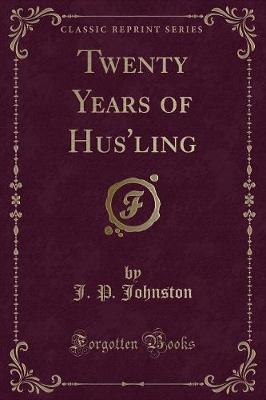 Twenty Years of Hus'ling (Classic Reprint) by J P Johnston