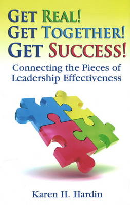 Get Real! Get Together! Get Success!: Connecting the Pieces of Leadership Effectiveness by Karen H Hardin image