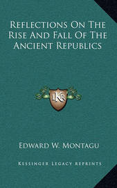Reflections on the Rise and Fall of the Ancient Republics by Edward W Montagu