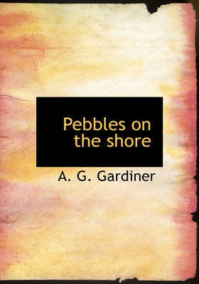 Pebbles on the Shore by A. G. Gardiner