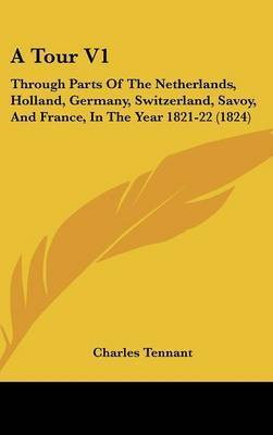 A Tour V1: Through Parts of the Netherlands, Holland, Germany, Switzerland, Savoy, and France, in the Year 1821-22 (1824) by Charles Tennant