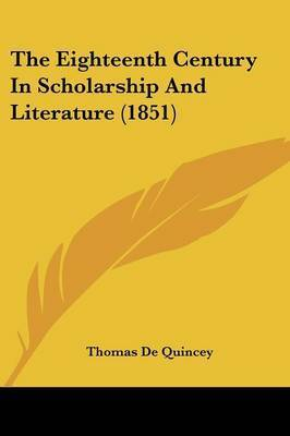 The Eighteenth Century In Scholarship And Literature (1851) by Thomas De Quincey