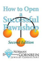 How to Open a Successful Pawnshop by Norman Gornbein