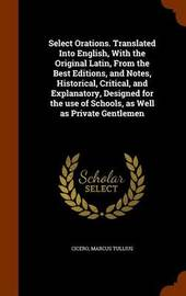 Select Orations. Translated Into English, with the Original Latin, from the Best Editions, and Notes, Historical, Critical, and Explanatory, Designed for the Use of Schools, as Well as Private Gentlemen by Marcus Tullius Cicero image