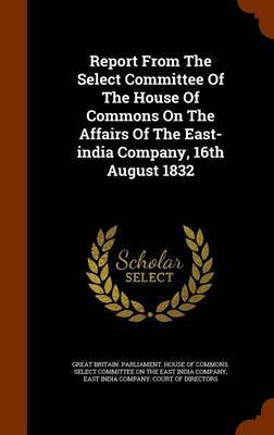 Report from the Select Committee of the House of Commons on the Affairs of the East-India Company, 16th August 1832