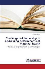 Challenges of Leadership in Addressing Determinants of Maternal Health by Abebe Amlaku