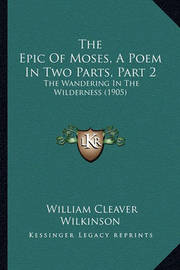 The Epic of Moses, a Poem in Two Parts, Part 2: The Wandering in the Wilderness (1905) by William Cleaver Wilkinson
