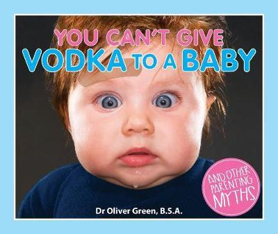 You Can't Give Vodka to a Baby: And Other Parenting Myths by Green Dr Oliver