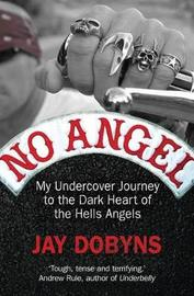 No Angel: My Undercover Journey To The Dark Heart Of The Hells Angels by Jay Dobyns