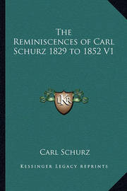 The Reminiscences of Carl Schurz 1829 to 1852 V1 by Carl Schurz