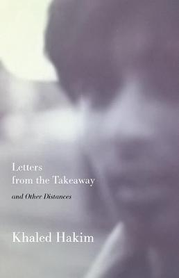Letters from the Takeaway, & other distances by Khaled Hakim