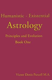 Humanistic-Existential Astrology: Principles and Evolution by Victor Denis Purcell