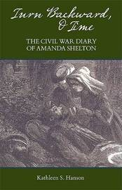 Turn Backward, O Time: The Civil War Diary of Amanda Shelton by Kathleen S. Hanson image