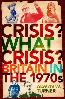 Crisis, What Crisis?: Britain in the 1970s by Alwyn Turner