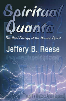 Spiritual Quanta: The Real Energy of the Human Spirit by Jeffery B. Reese