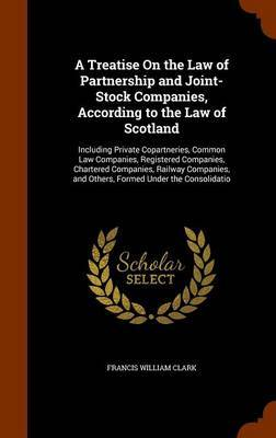 A Treatise on the Law of Partnership and Joint-Stock Companies, According to the Law of Scotland by Francis William Clark
