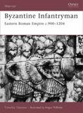Byzantine Infantryman: Eastern Roman Empire c.900-1204 by Timothy Dawson