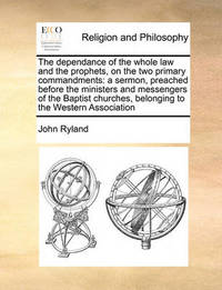 The Dependance of the Whole Law and the Prophets, on the Two Primary Commandments by John Ryland