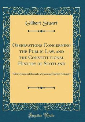 Observations Concerning the Public Law, and the Constitutional History of Scotland by Gilbert Stuart