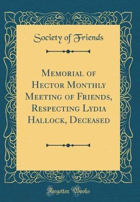 Memorial of Hector Monthly Meeting of Friends, Respecting Lydia Hallock, Deceased (Classic Reprint) by Society of Friends