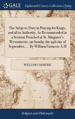 The Subjects Duty in Praying for Kings, and All in Authority. as Recommended in a Sermon Preached at St. Margaret's Westminster, on Sunday the 19th Day of September, ... by William Farmerie A.M by William Farmerie