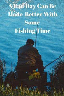 A Bad Day Can Be Made Better With Some Fishing Time by Fishing Notebooks