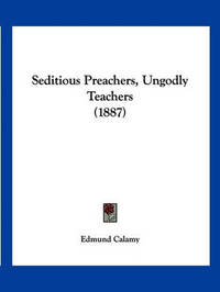 Seditious Preachers, Ungodly Teachers (1887) by Edmund Calamy