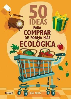 50 Ideas Para Comprar de Forma Mas Ecologica by Sian Berry
