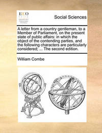 A Letter from a Country Gentleman, to a Member of Parliament, on the Present State of Public Affairs by William Combe