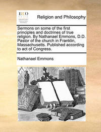 Sermons on Some of the First Principles and Doctrines of True Religion. by Nathanael Emmons, D.D. Pastor of the Church in Franklin, Massachusetts. Published According to Act of Congress. by Nathanael Emmons image