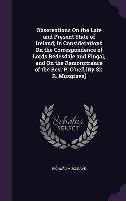Observations on the Late and Present State of Ireland; In Considerations on the Correspondence of Lords Redesdale and Fingal, and on the Remonstrance of the REV. P. O'Neil [By Sir R. Musgrave] by Richard Musgrave