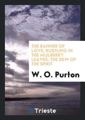The Banner of Love; Rustling in the Mulberry Leaves; The Dew of the Spirit by W O Purton image