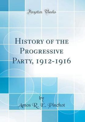 History of the Progressive Party, 1912-1916 (Classic Reprint) by Amos R.E. Pinchot