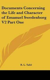 Documents Concerning the Life and Character of Emanuel Swedenborg V2 Part One by R. L. Tafel
