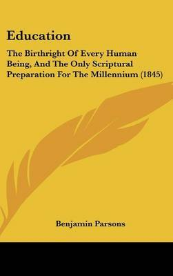 Education: The Birthright of Every Human Being, and the Only Scriptural Preparation for the Millennium (1845) by Benjamin Parsons image
