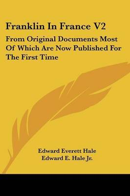 Franklin in France V2: From Original Documents Most of Which Are Now Published for the First Time: The Treaty of Peace and Franklin's Life Till His Return by Edward Everett Hale