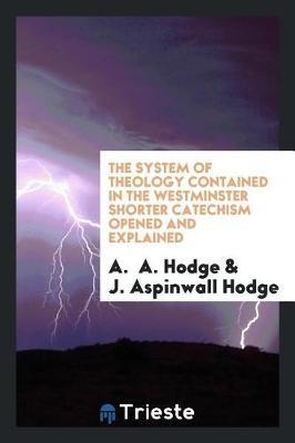 The System of Theology Contained in the Westminster Shorter Catechism Opened and Explained by A Hodge