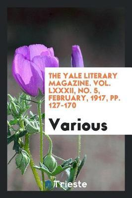 The Yale Literary Magazine. Vol. LXXXII, No. 5, February, 1917, Pp. 127-170 by Various ~