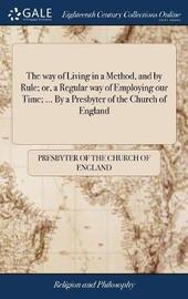 The Way of Living in a Method, and by Rule; Or, a Regular Way of Employing Our Time; ... by a Presbyter of the Church of England by Presbyter of the Church of England image