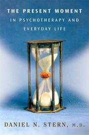 The Present Moment in Psychotherapy and Everyday Life by Daniel N. Stern