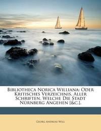 Bibliotheca Norica Williana: Oder Kritisches Verzeichnis, Aller Schriften, Welche Die Stadt Nrnberg Angehen [&C.]. by Georg Andreas Will