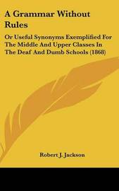 A Grammar Without Rules: Or Useful Synonyms Exemplified for the Middle and Upper Classes in the Deaf and Dumb Schools (1868) by Robert J. Jackson