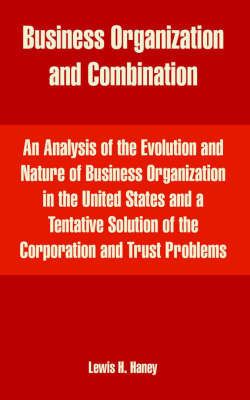 Business Organization and Combination: An Analysis of the Evolution and Nature of Business Organization in the United States and a Tentative Solution of the Corporation and Trust Problems by Lewis Henry Haney