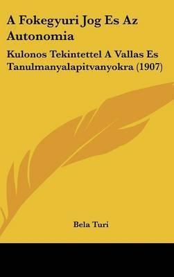 A Fokegyuri Jog Es AZ Autonomia: Kulonos Tekintettel a Vallas Es Tanulmanyalapitvanyokra (1907) by Bela Turi