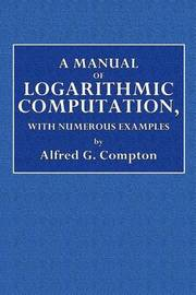 A Manual of Logarithmic Computation, with Numerous Examples by Alfred E Compton image